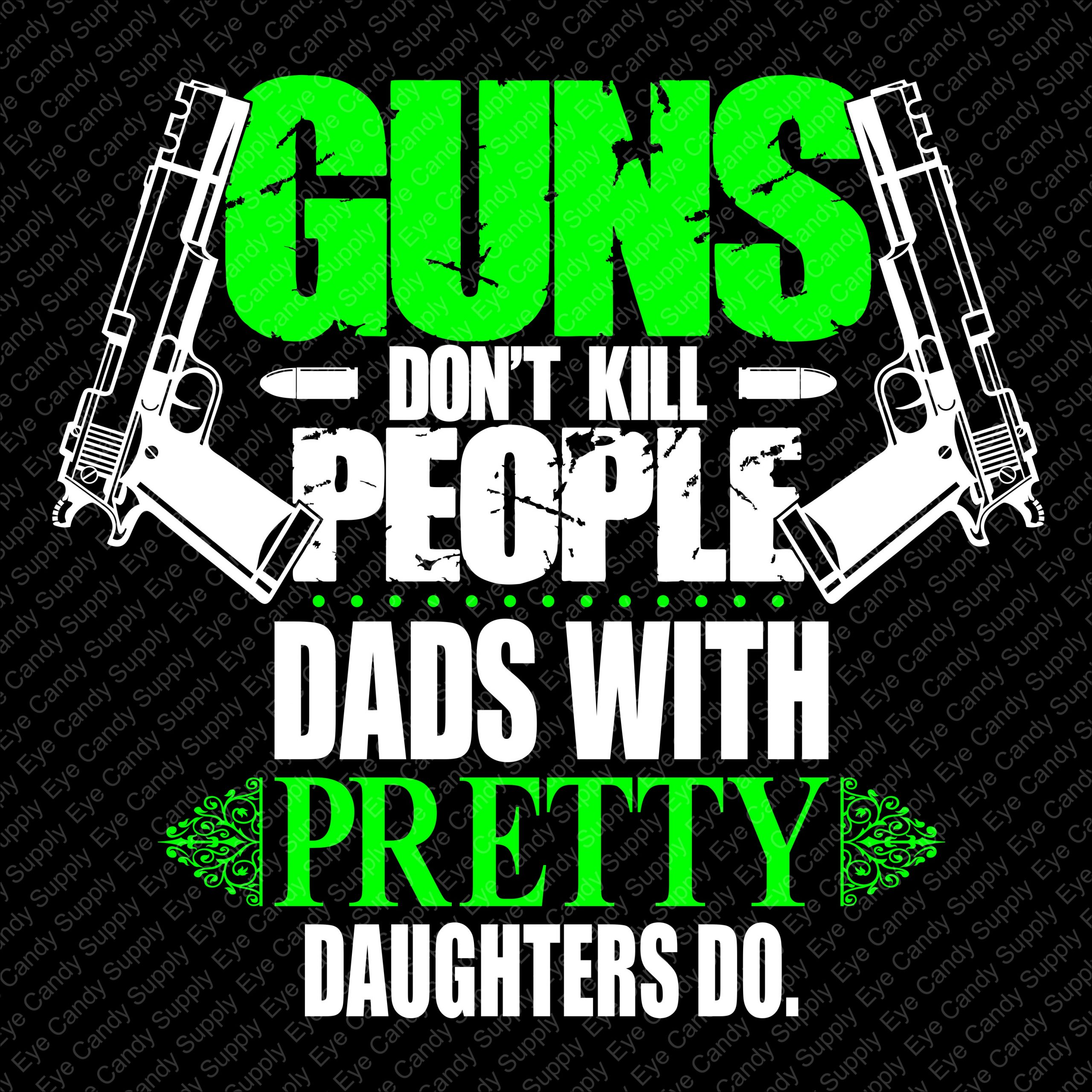Guns don't kill people. Dads with pretty daughters do.