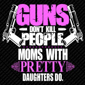 Guns don't kill people. Moms with pretty daughters do.